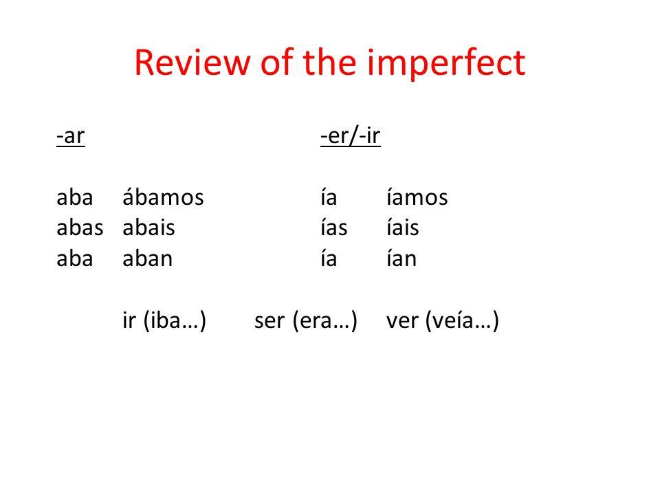 Review of the imperfect -ar-er/-ir abaábamosíaíamos abasabaisíasíais abaabaníaían ir (iba…)ser (era…)ver (veía…)