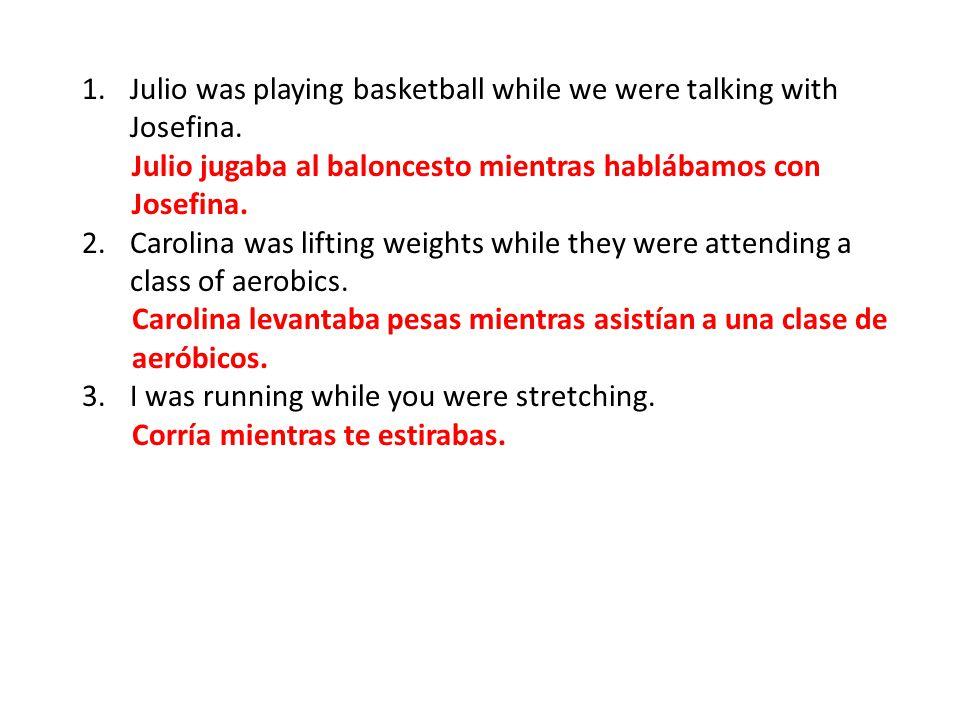 1.Julio was playing basketball while we were talking with Josefina. Julio jugaba al baloncesto mientras hablábamos con Josefina. 2.Carolina was liftin