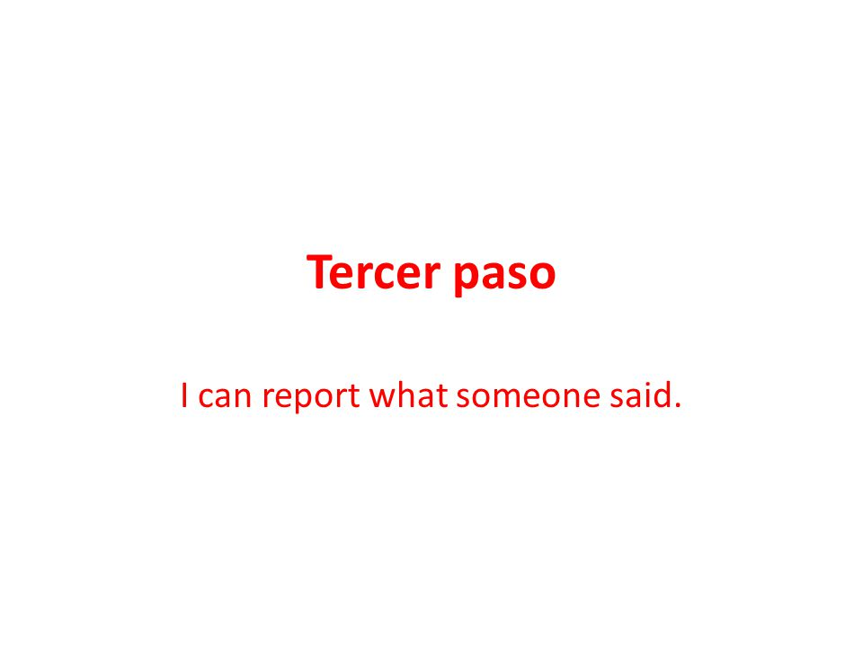 Tercer paso I can report what someone said.