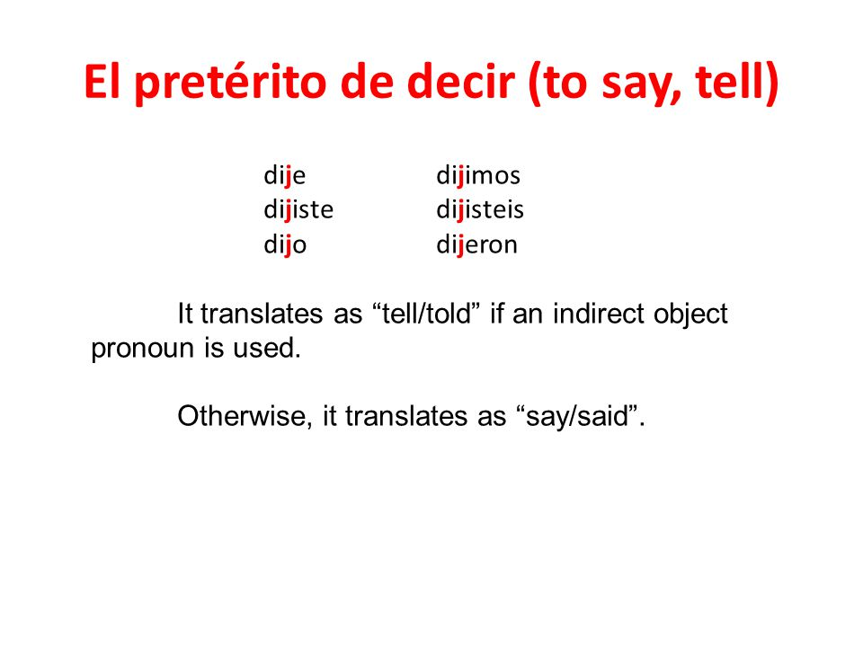 El pretérito de decir (to say, tell) dijedijimos dijistedijisteis dijodijeron It translates as tell/told if an indirect object pronoun is used. Otherw