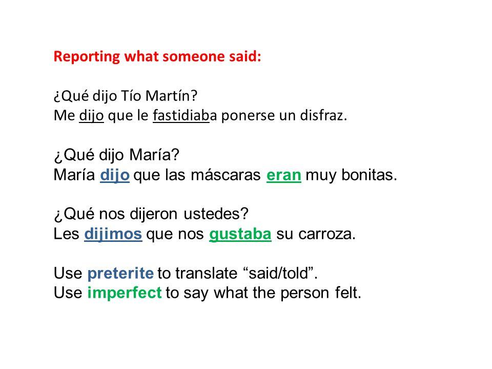 Reporting what someone said: ¿Qué dijo Tío Martín? Me dijo que le fastidiaba ponerse un disfraz. ¿Qué dijo María? María dijo que las máscaras eran muy