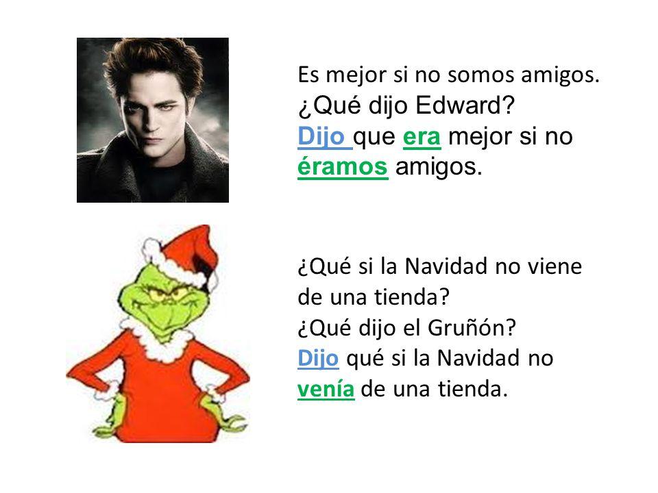 Es mejor si no somos amigos. ¿Qué dijo Edward? Dijo que era mejor si no éramos amigos. ¿Qué si la Navidad no viene de una tienda? ¿Qué dijo el Gruñón?