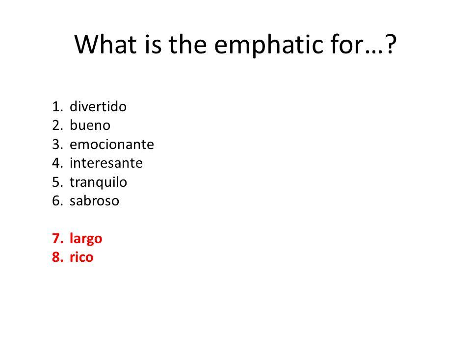 What is the emphatic for…? 1.divertido 2.bueno 3.emocionante 4.interesante 5.tranquilo 6.sabroso 7.largo 8.rico