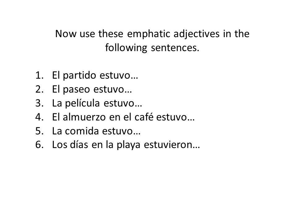 Now use these emphatic adjectives in the following sentences. 1.El partido estuvo… 2.El paseo estuvo… 3.La película estuvo… 4.El almuerzo en el café e