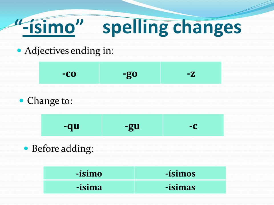 -ísimo spelling changes Adjectives ending in: -co-go-z Change to: -qu-gu-c Before adding: -ísimo-ísimos -ísima-ísimas