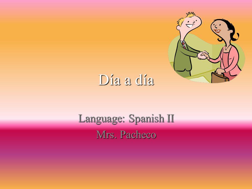 Día a día Language: Spanish II Mrs. Pacheco