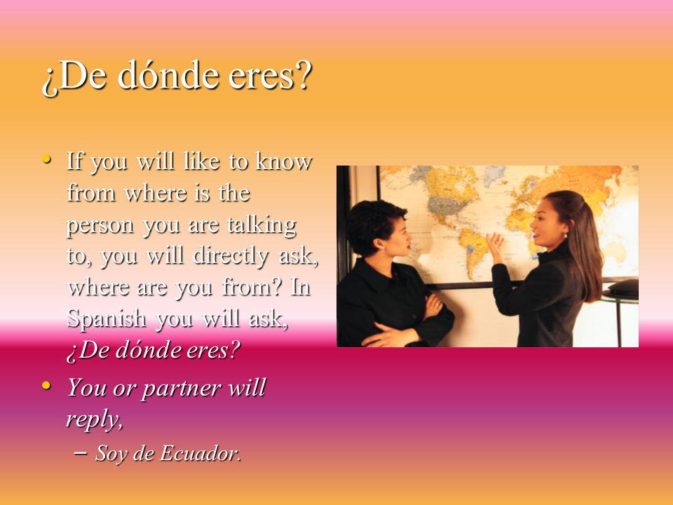 ¿De dónde es (name). Is used when you ask someone about where a certain person is from.
