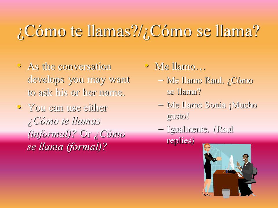 ¿Cómo te llamas?/¿Cómo se llama.As the conversation develops you may want to ask his or her name.