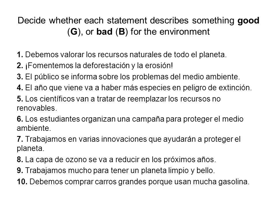 Decide whether each statement describes something good (G), or bad (B) for the environment 1. Debemos valorar los recursos naturales de todo el planet