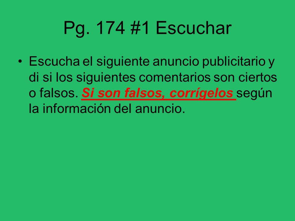 Pg. 174 #1 Escuchar Escucha el siguiente anuncio publicitario y di si los siguientes comentarios son ciertos o falsos. Si son falsos, corrígelos según