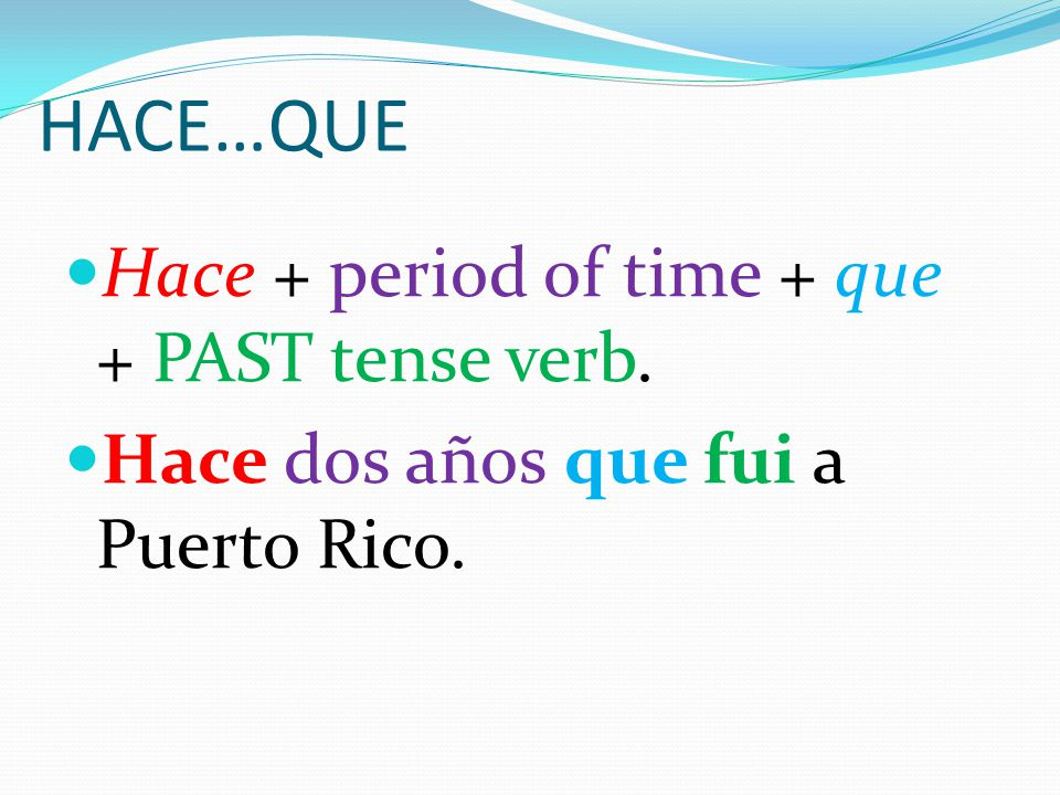 HACE…QUE To tell how long ago something happened, we use… Hace + period of time + que + PAST tense verb.