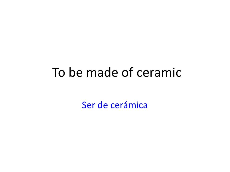 To be made of ceramic Ser de cerámica