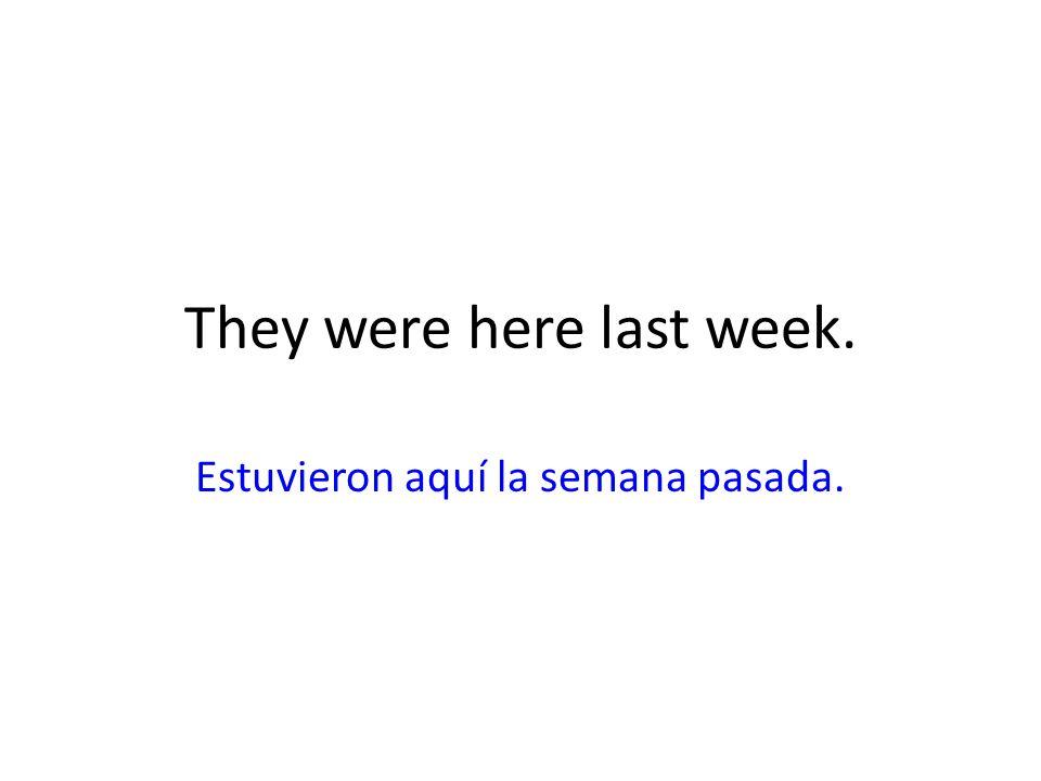 They were here last week. Estuvieron aquí la semana pasada.
