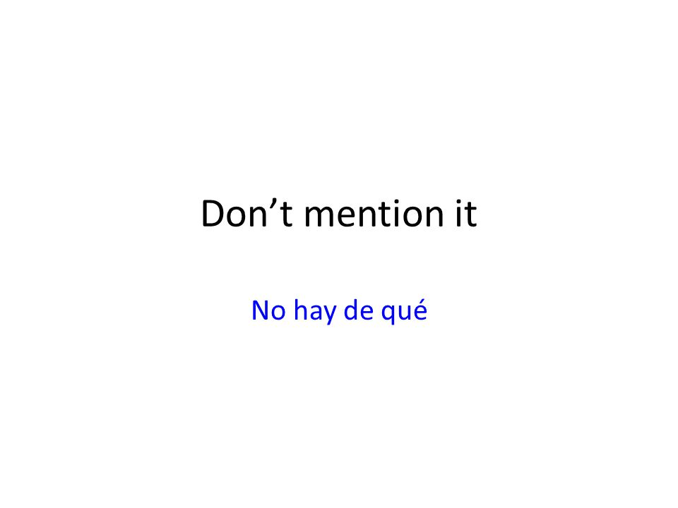 Dont mention it No hay de qué