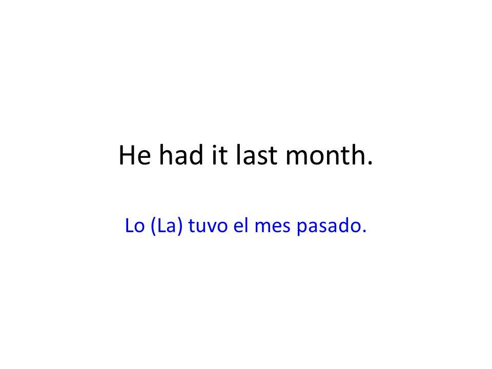 He had it last month. Lo (La) tuvo el mes pasado.