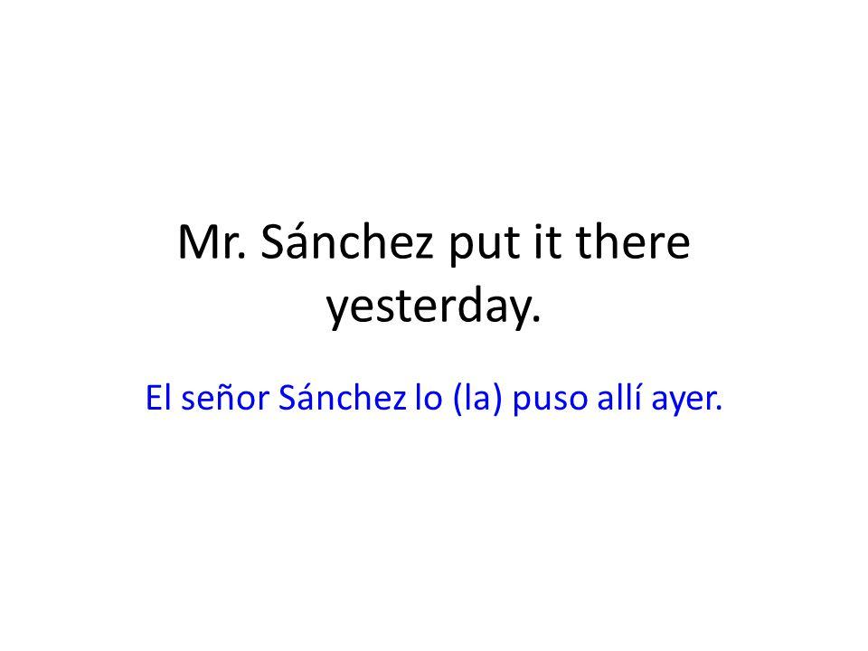 Mr. Sánchez put it there yesterday. El señor Sánchez lo (la) puso allí ayer.