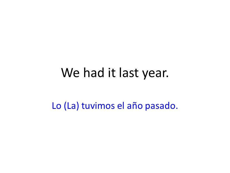 We had it last year. Lo (La) tuvimos el año pasado.