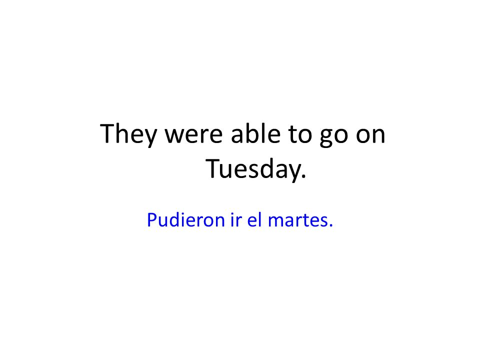 They were able to go on Tuesday. Pudieron ir el martes.