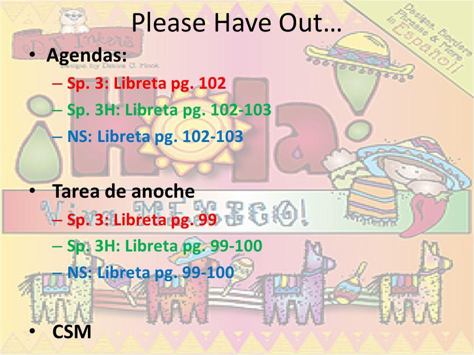 Please Have Out… Agendas: – Sp. 3: Libreta pg. 102 – Sp. 3H: Libreta pg. 102-103 – NS: Libreta pg. 102-103 Tarea de anoche – Sp. 3: Libreta pg. 99 – S