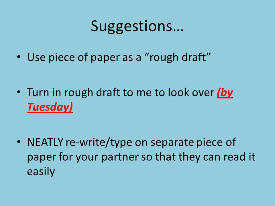 Suggestions… Use piece of paper as a rough draft Turn in rough draft to me to look over (by Tuesday) NEATLY re-write/type on separate piece of paper for your partner so that they can read it easily