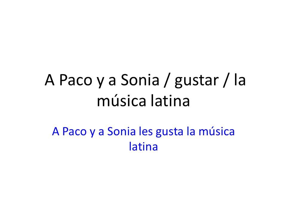 A Paco y a Sonia / gustar / la música latina A Paco y a Sonia les gusta la música latina