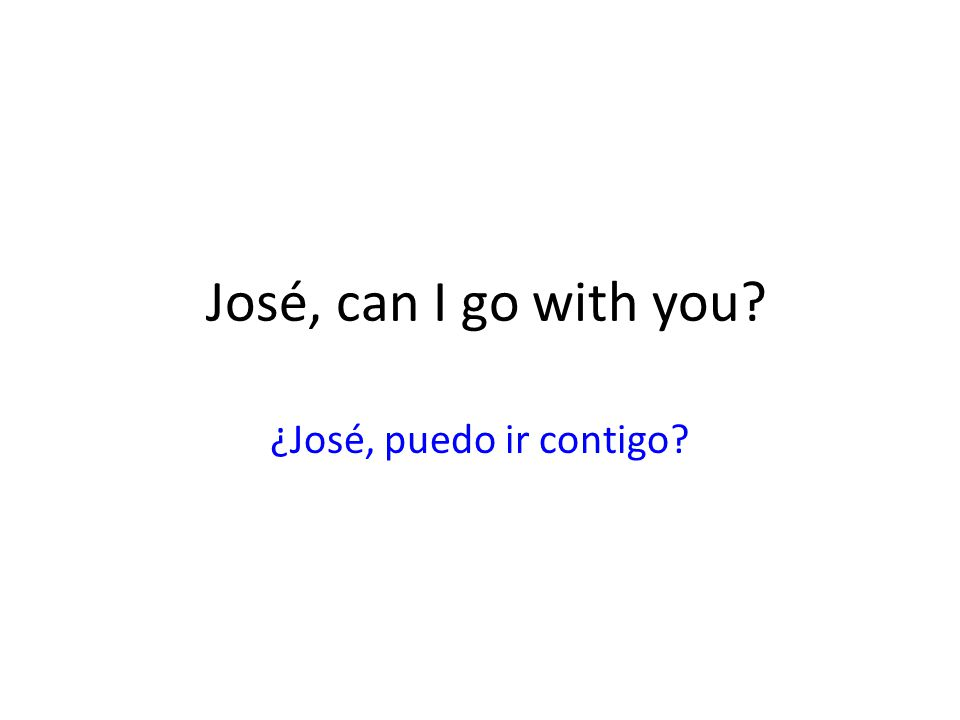 José, can I go with you ¿José, puedo ir contigo