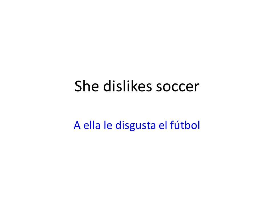 She dislikes soccer A ella le disgusta el fútbol