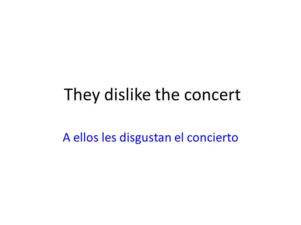 They dislike the concert A ellos les disgustan el concierto