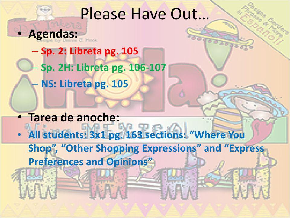 Please Have Out… Agendas: – Sp. 2: Libreta pg. 105 – Sp. 2H: Libreta pg. 106-107 – NS: Libreta pg. 105 Tarea de anoche: All students: 3x1 pg. 163 sect
