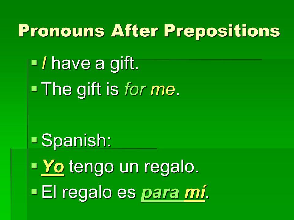 Pronouns After Prepositions I have a gift. I have a gift. The gift is for me. The gift is for me. Spanish: Spanish: Yo tengo un regalo. Yo tengo un re