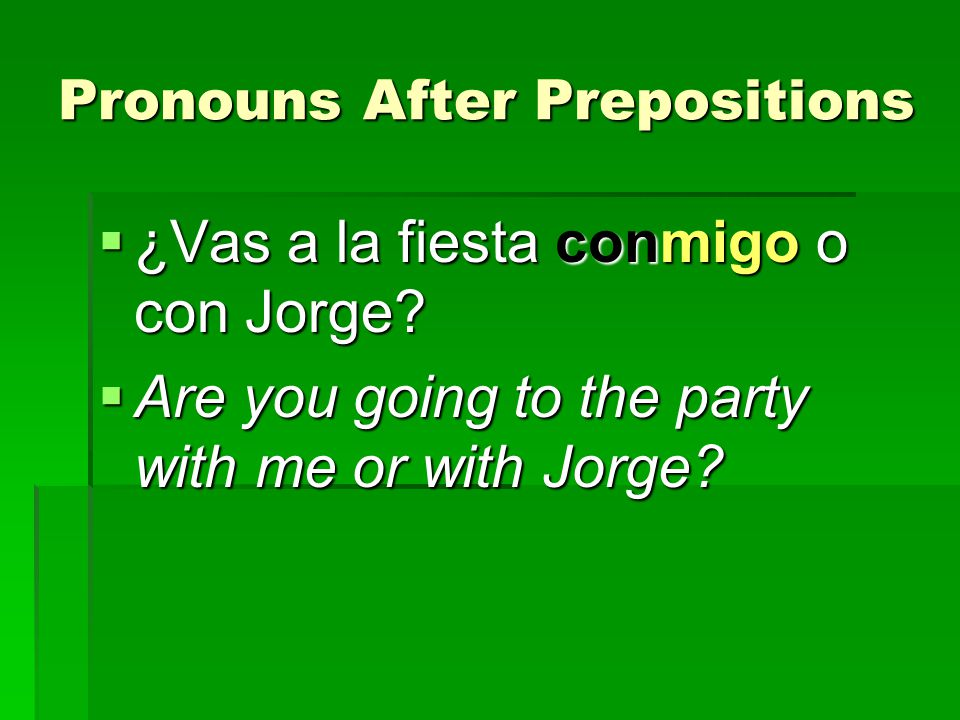 Pronouns After Prepositions ¿Vas a la fiesta conmigo o con Jorge? ¿Vas a la fiesta conmigo o con Jorge? Are you going to the party with me or with Jor