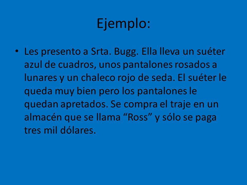 Ejemplo: Les presento a Srta. Bugg. Ella lleva un suéter azul de cuadros, unos pantalones rosados a lunares y un chaleco rojo de seda. El suéter le qu