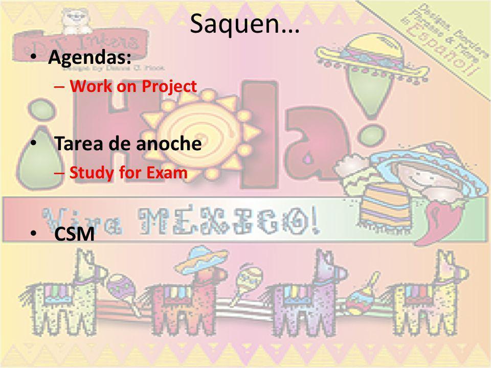 Saquen… Agendas: – Work on Project Tarea de anoche – Study for Exam CSM