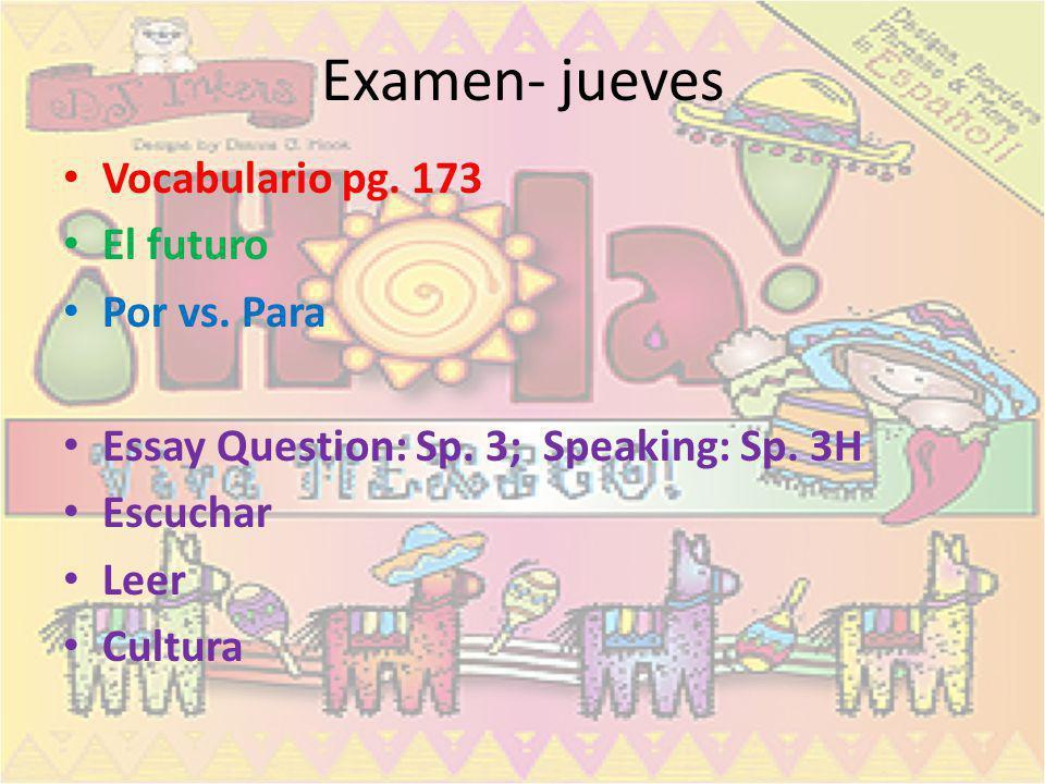 Examen- jueves Vocabulario pg. 173 El futuro Por vs. Para Essay Question: Sp. 3; Speaking: Sp. 3H Escuchar Leer Cultura