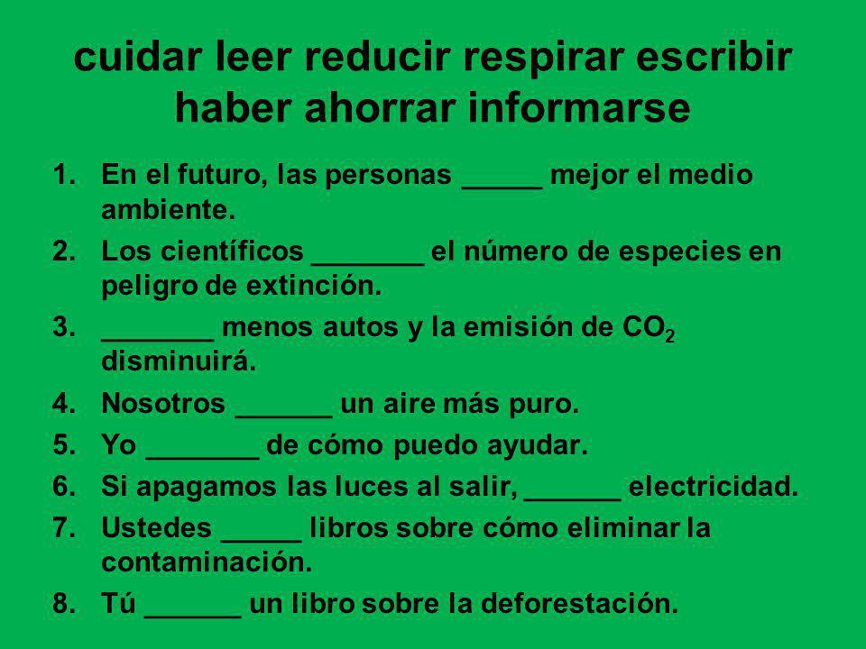 cuidar leer reducir respirar escribir haber ahorrar informarse 1.En el futuro, las personas _____ mejor el medio ambiente. 2.Los científicos _______ e