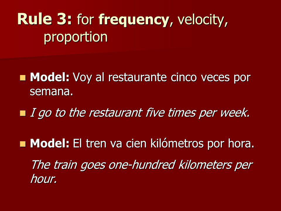 Rule 3: for frequency, velocity, proportion Model: Voy al restaurante cinco veces por semana. Model: Voy al restaurante cinco veces por semana. I go t