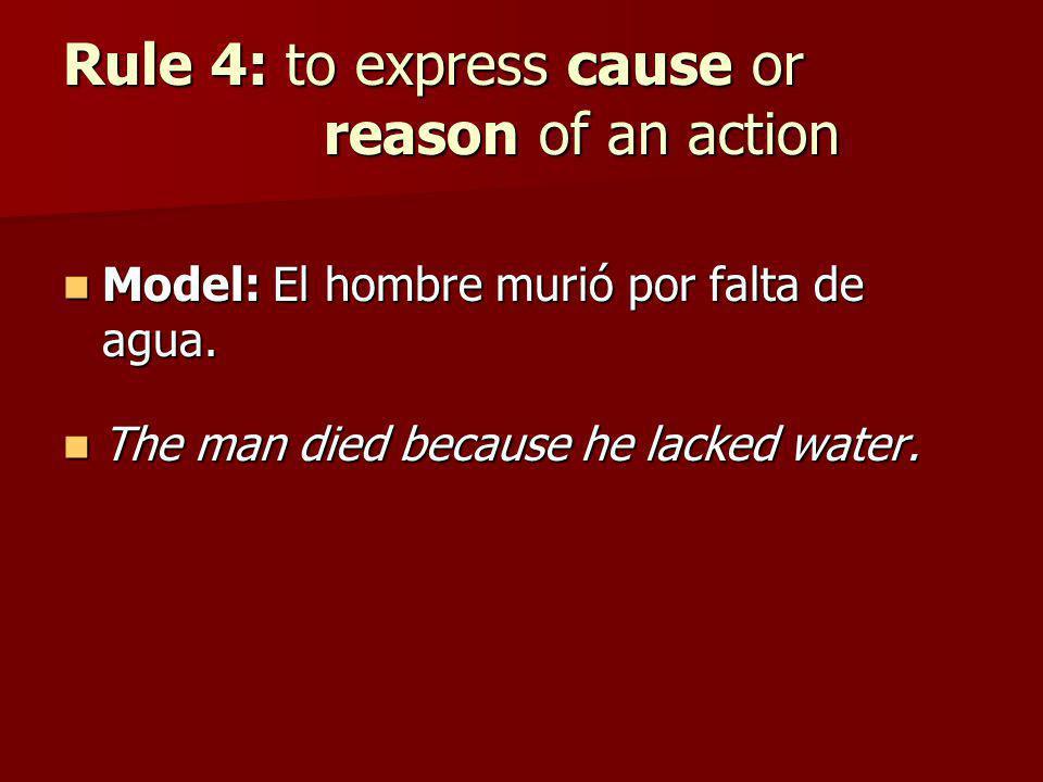 Rule 4: to express cause or reason of an action Model: El hombre murió por falta de agua. Model: El hombre murió por falta de agua. The man died becau