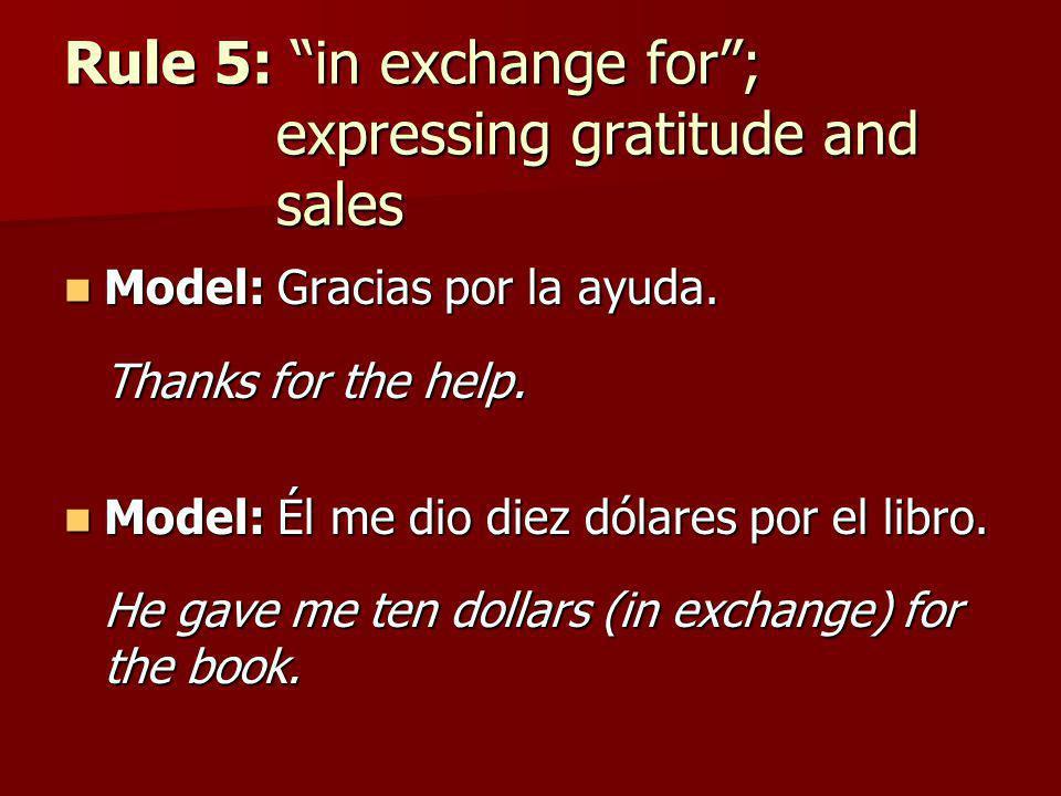Rule 5: in exchange for; expressing gratitude and sales Model: Gracias por la ayuda. Model: Gracias por la ayuda. Thanks for the help. Model: Él me di
