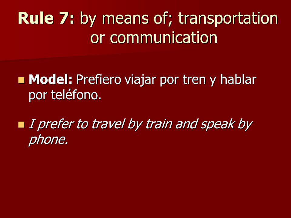Rule 7: by means of; transportation or communication Model: Prefiero viajar por tren y hablar por teléfono. Model: Prefiero viajar por tren y hablar p