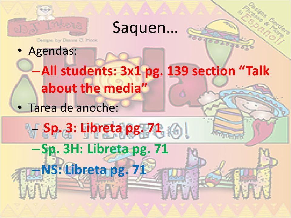 Saquen… Agendas: – All students: 3x1 pg.139 section Talk about the media Tarea de anoche: – Sp.