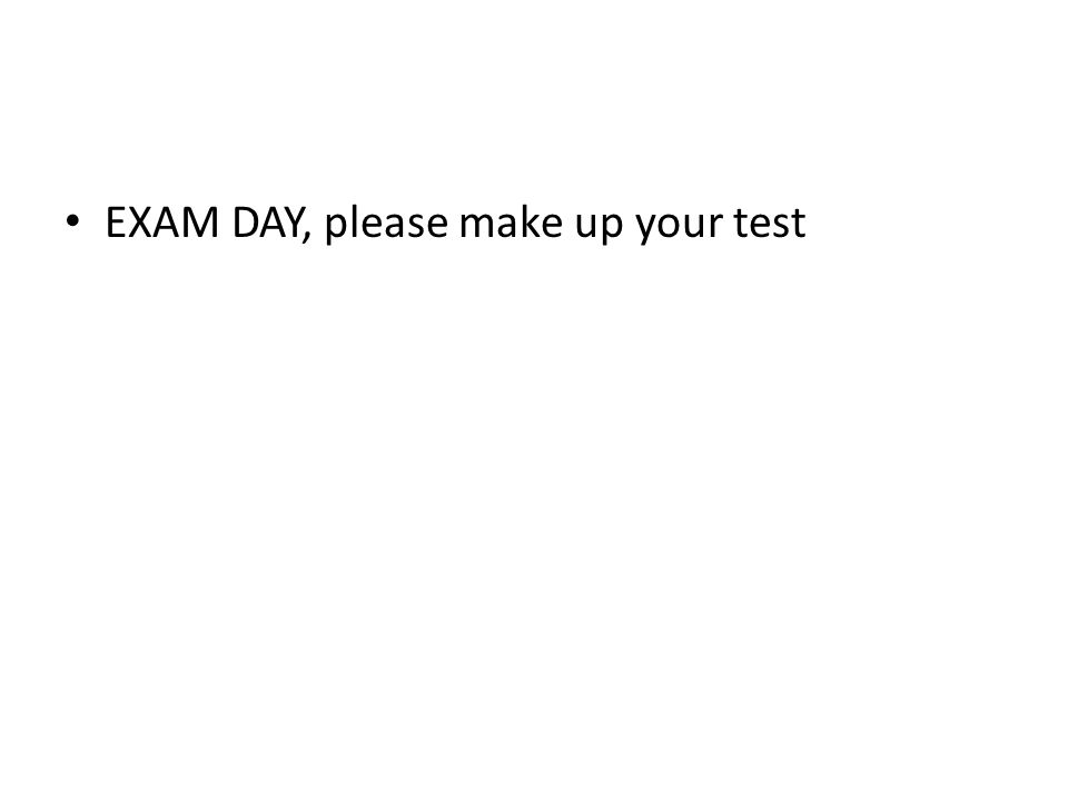EXAM DAY, please make up your test