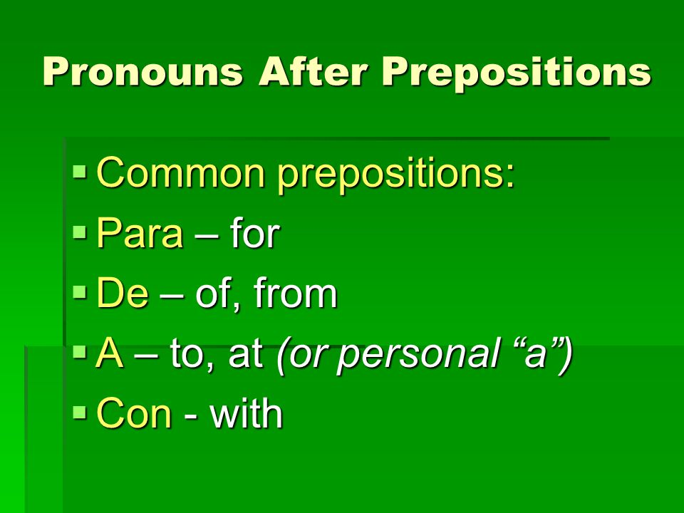 Pronouns After Prepositions Common prepositions: Common prepositions: Para – for Para – for De – of, from De – of, from A – to, at (or personal a) A –