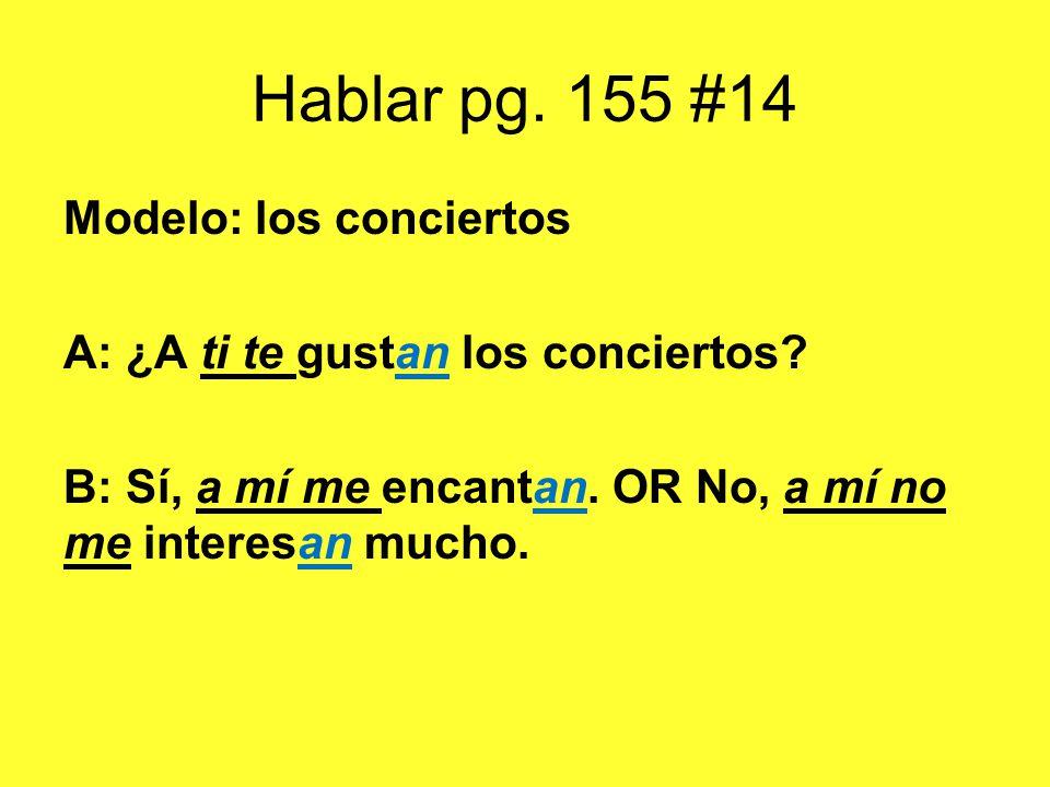 Hablar pg. 155 #14 Modelo: los conciertos A: ¿A ti te gustan los conciertos? B: Sí, a mí me encantan. OR No, a mí no me interesan mucho.