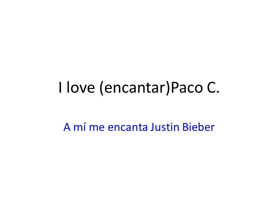 I love (encantar)Paco C. A mí me encanta Justin Bieber