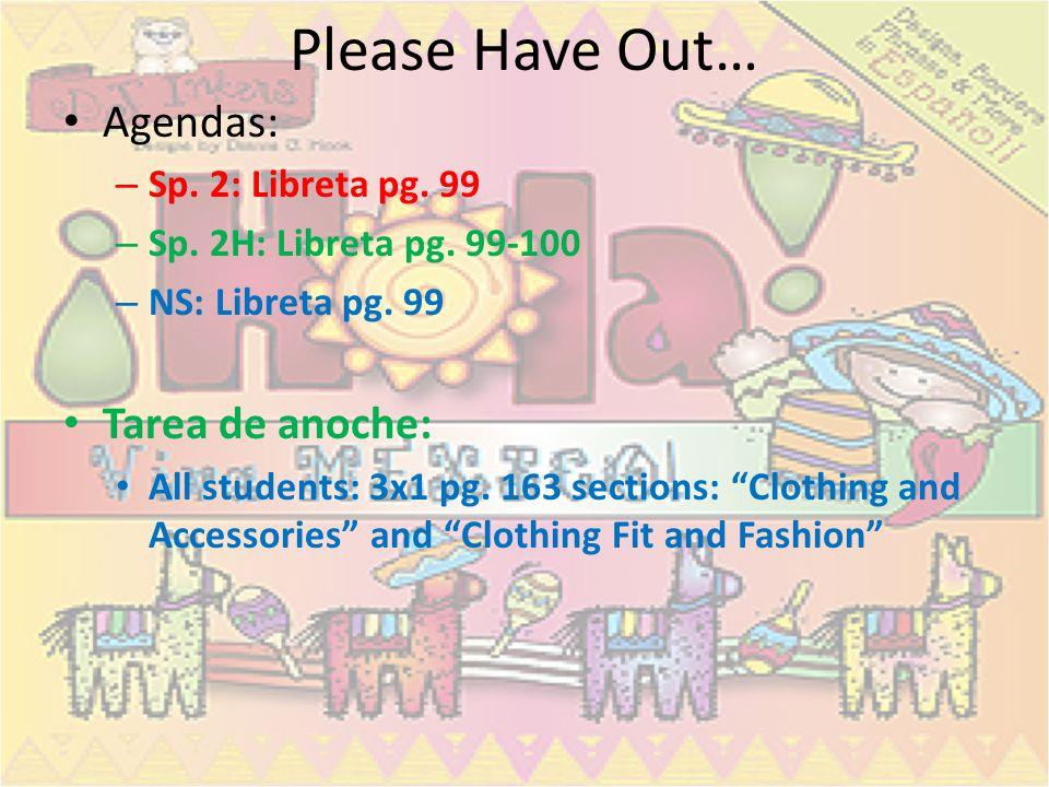 Please Have Out… Agendas: – Sp. 2: Libreta pg. 99 – Sp. 2H: Libreta pg. 99-100 – NS: Libreta pg. 99 Tarea de anoche: All students: 3x1 pg. 163 section