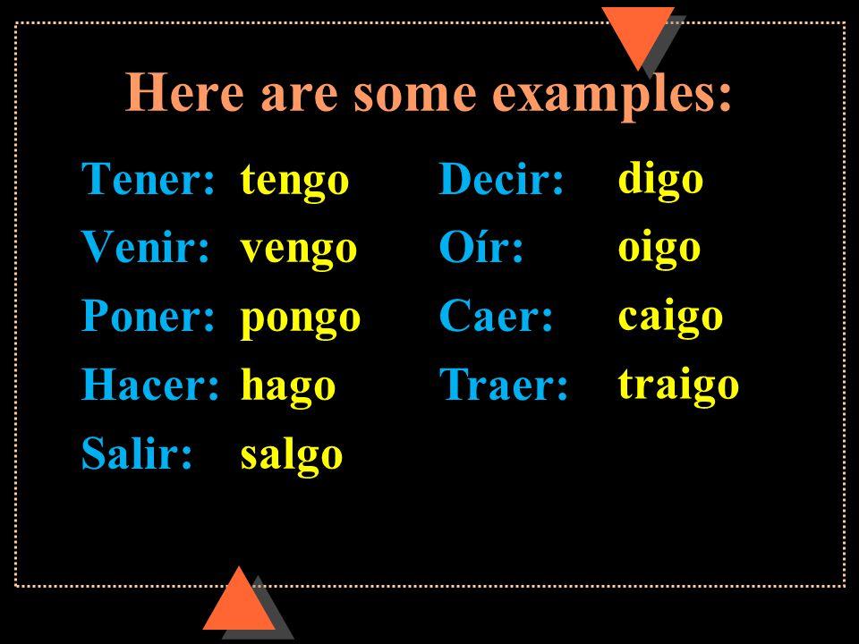 Here are some examples: Tener: Venir: Poner: Hacer: Salir: Decir: Oír: Caer: Traer: tengo vengo pongo hago salgo digo oigo caigo traigo