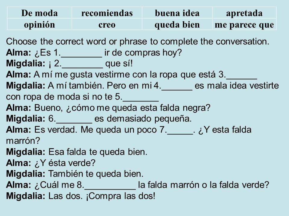 De modarecomiendasbuena ideaapretada opinióncreoqueda bienme parece que Choose the correct word or phrase to complete the conversation. Alma: ¿Es 1.__