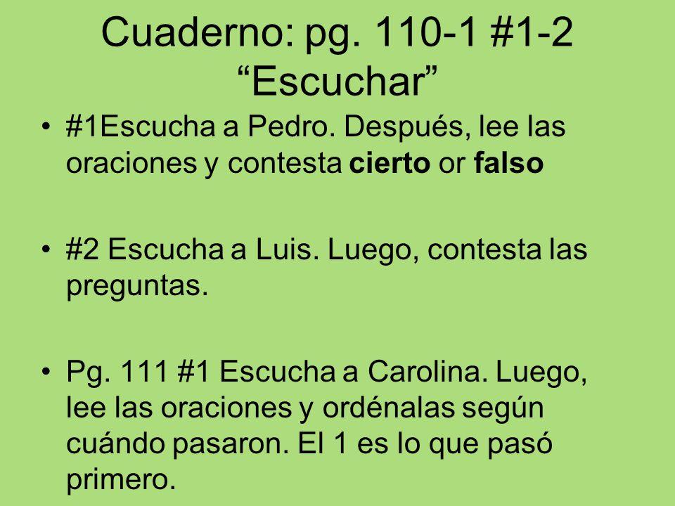 Cuaderno: pg. 110-1 #1-2 Escuchar #1Escucha a Pedro. Después, lee las oraciones y contesta cierto or falso #2 Escucha a Luis. Luego, contesta las preg