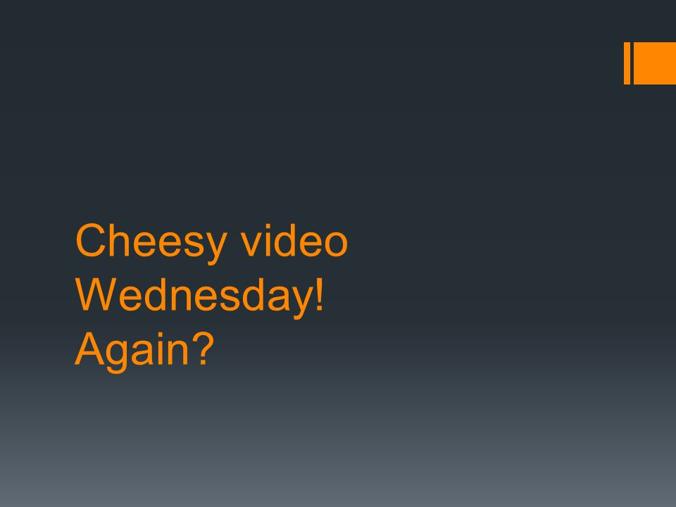 Cheesy video Wednesday! Again?