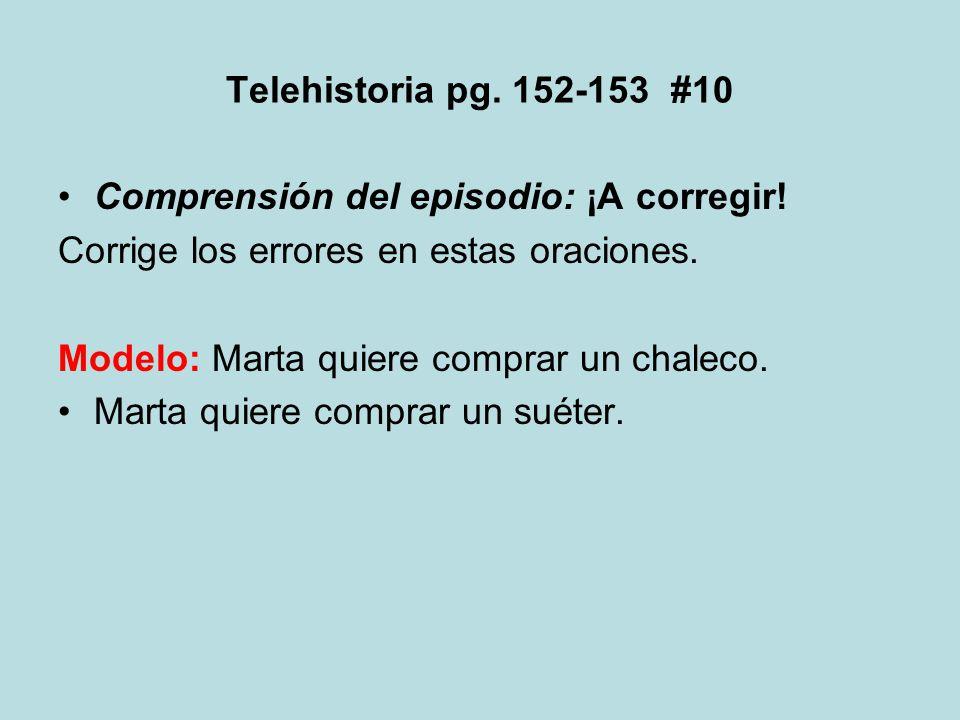 Telehistoria pg. 152-153 #10 Comprensión del episodio: ¡A corregir! Corrige los errores en estas oraciones. Modelo: Marta quiere comprar un chaleco. M